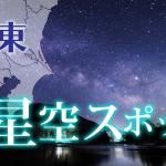 【関東】満天の星空が見れるスポットまとめ・一覧【星景スポット】